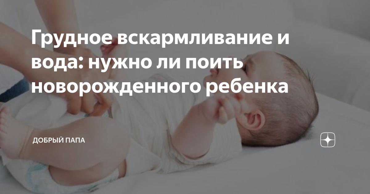 Когда можно давать воду новорожденному ребенку при грудном вскармливании