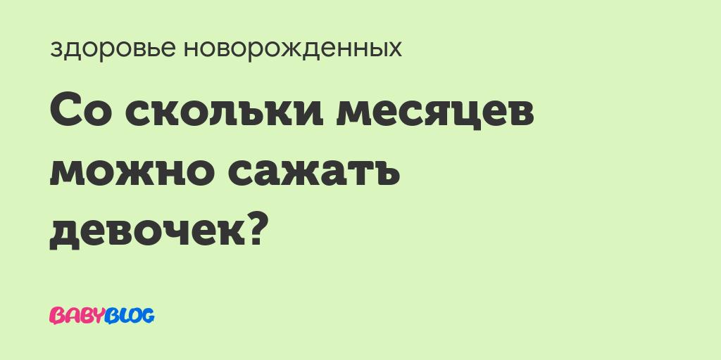 Во сколько можно сажать? - во сколько можно сажать девочек - запись пользователя марина (maryse4ka) в сообществе здоровье новорожденных в категории особенности девочек - babyblog.ru