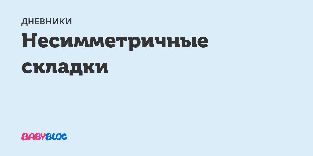 Несимметричные складки - несимметричные складки у ребенка - запись пользователя nedelka (beauty-flower) в дневнике - babyblog.ru