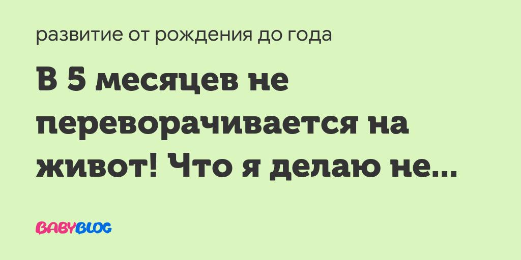 Не переворачивается в пол года - запись пользователя юлиана (uliana-975) в сообществе развитие от рождения до года в категории физическое развитие - babyblog.ru