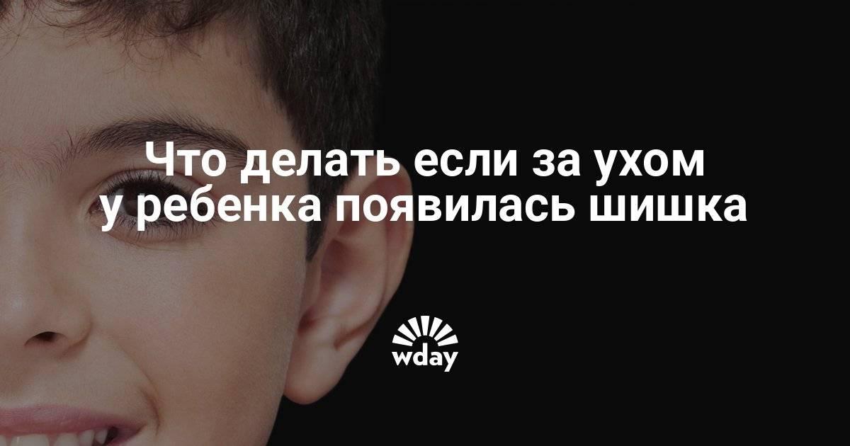 Шишка за ухом у ребенка – что это может быть, почему появилась и как от нее избавиться?