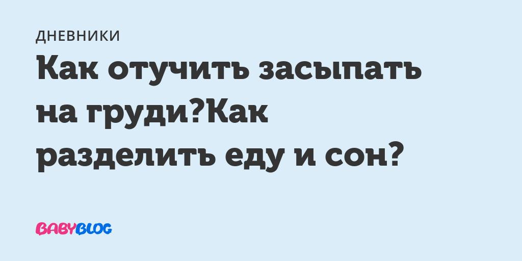 Как отучить засыпать на груди? как разделить еду и сон? - запись пользователя мамоля (id2023237) в сообществе здоровье новорожденных в категории разное - babyblog.ru