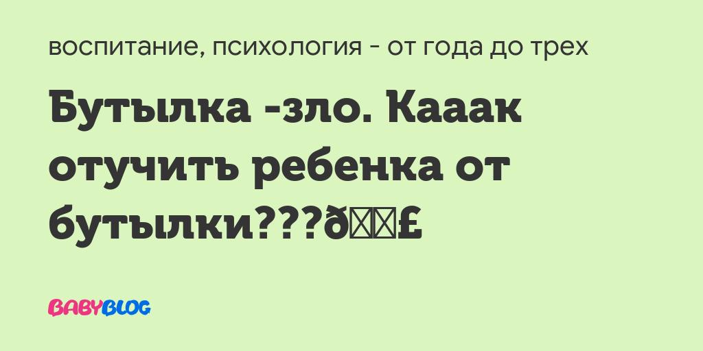 Malenkaya-butylochka - запись пользователя анна (annbo) в сообществе воспитание, психология - от года до трех в категории всё о сосании соски, пустышки, пальчиков - babyblog.ru