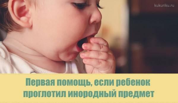 Если ребенок проглотил инородное тело — симптомы, что делать
